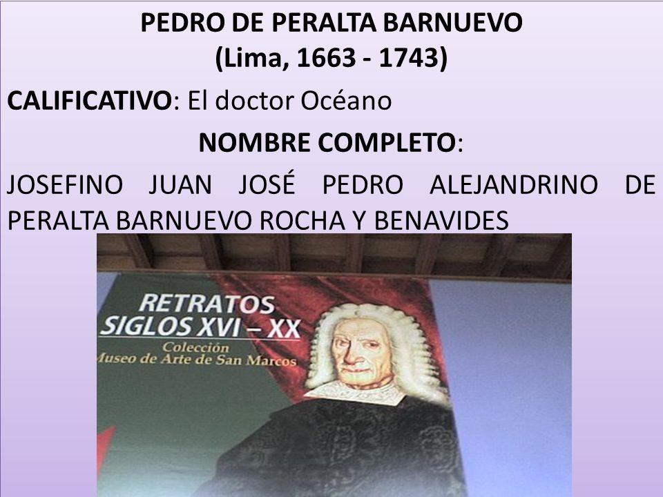 PEDRO DE PERALTA BARNUEVO (Lima, 1663 - 1743) CALIFICATIVO: El doctor Océano NOMBRE COMPLETO: JOSEFINO JUAN JOSÉ PEDRO ALEJANDRINO DE PERALTA BARNUEVO ROCHA Y BENAVIDES