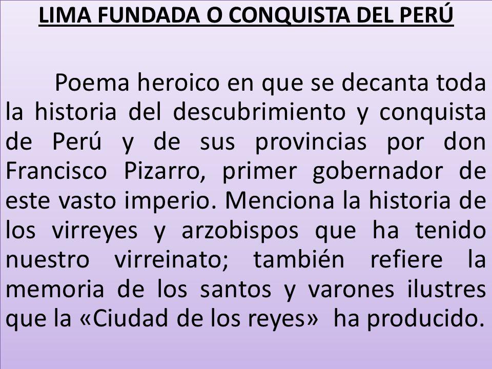 LIMA FUNDADA O CONQUISTA DEL PERÚ Poema heroico en que se decanta toda la historia del descubrimiento y conquista de Perú y de sus provincias por don Francisco Pizarro, primer gobernador de este vasto imperio.