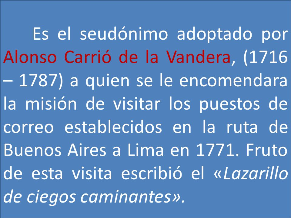 Es el seudónimo adoptado por Alonso Carrió de la Vandera, (1716 – 1787) a quien se le encomendara la misión de visitar los puestos de correo establecidos en la ruta de Buenos Aires a Lima en 1771.