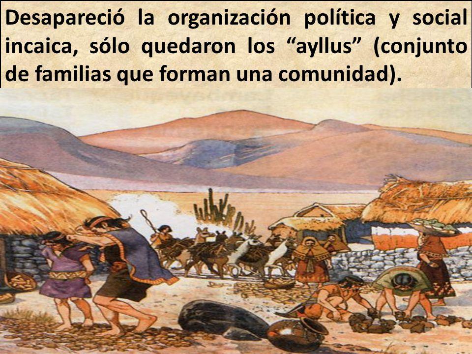 Desapareció la organización política y social incaica, sólo quedaron los ayllus (conjunto de familias que forman una comunidad).