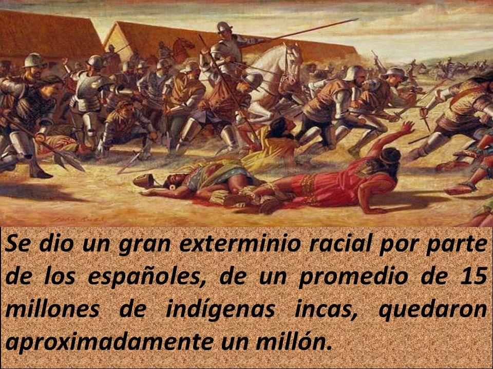 Se dio un gran exterminio racial por parte de los españoles, de un promedio de 15 millones de indígenas incas, quedaron aproximadamente un millón.