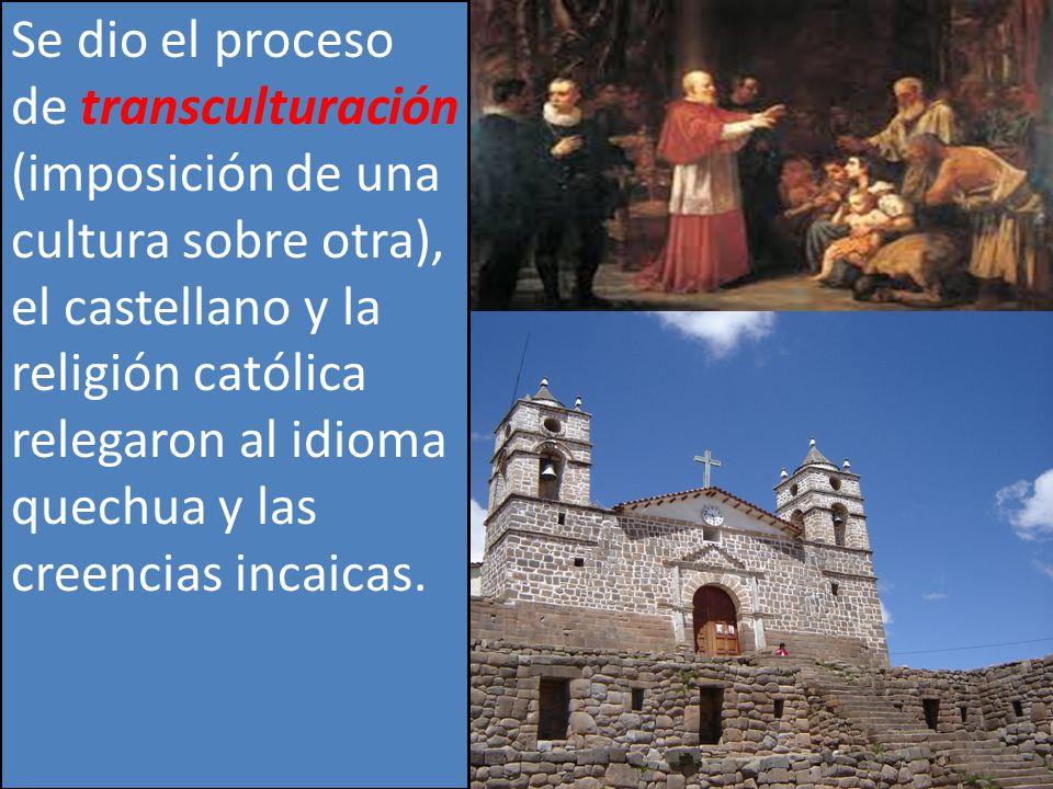 Se dio el proceso de transculturación (imposición de una cultura sobre otra), el castellano y la religión católica relegaron al idioma quechua y las creencias incaicas.