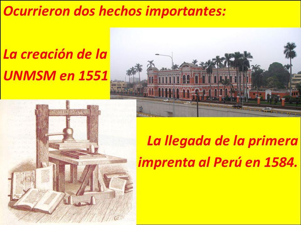 Ocurrieron dos hechos importantes: La creación de la UNMSM en 1551 La llegada de la primera imprenta al Perú en 1584.