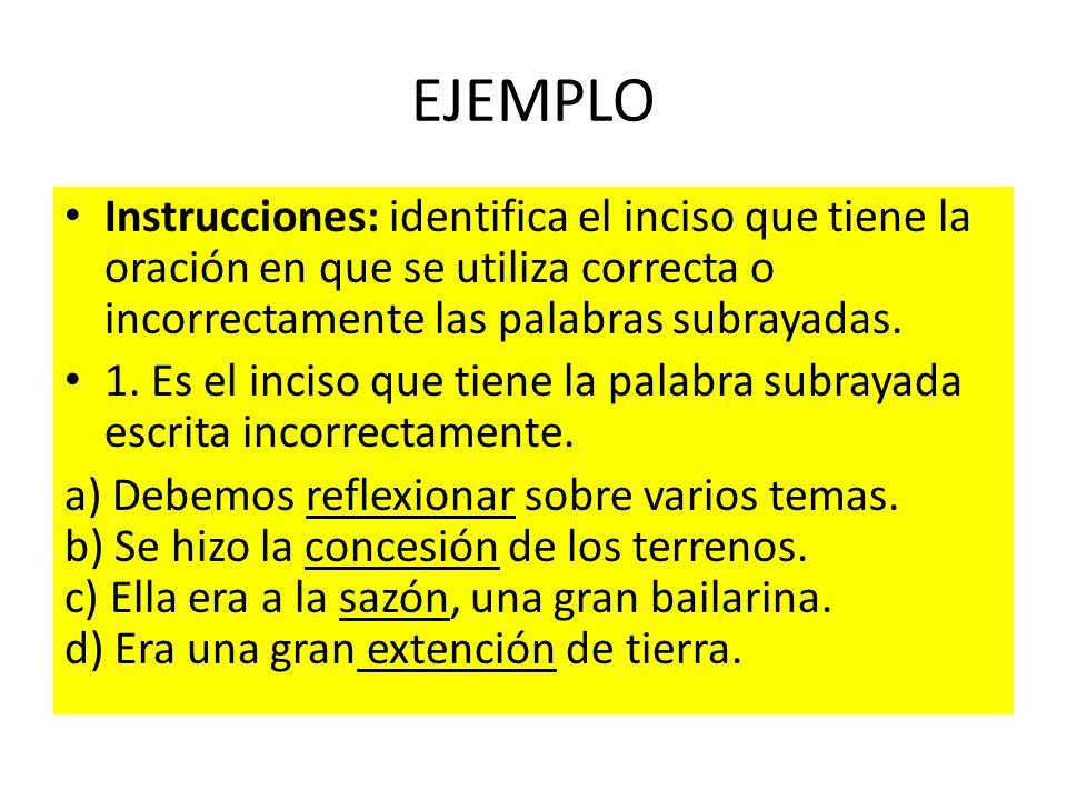EJEMPLO Instrucciones: identifica el inciso que tiene la oración en que se utiliza correcta o incorrectamente las palabras subrayadas.