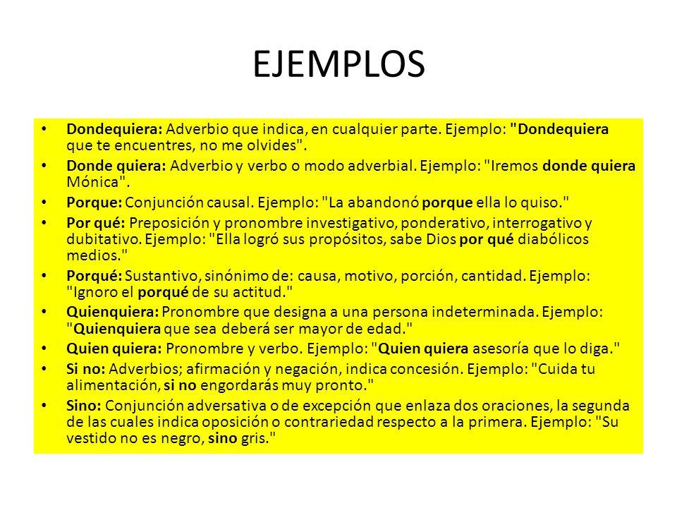 EJEMPLOS Dondequiera: Adverbio que indica, en cualquier parte. Ejemplo: Dondequiera que te encuentres, no me olvides .