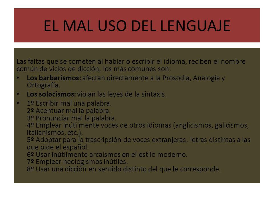EL MAL USO DEL LENGUAJE Las faltas que se cometen al hablar o escribir el idioma, reciben el nombre común de vicios de dicción, los más comunes son: