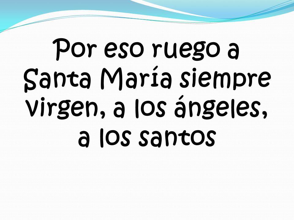 Por eso ruego a Santa María siempre virgen, a los ángeles, a los santos