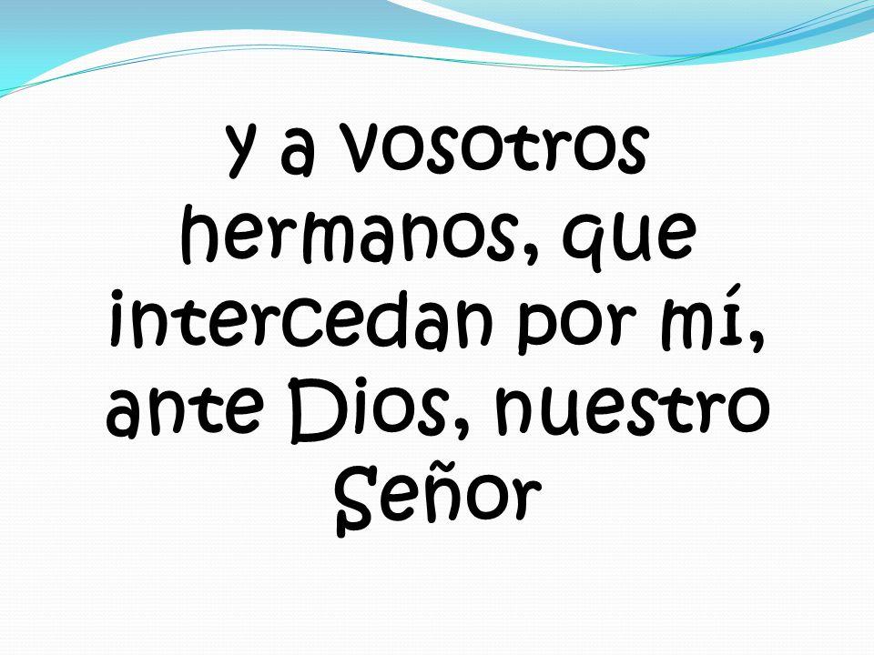 y a vosotros hermanos, que intercedan por mí, ante Dios, nuestro Señor
