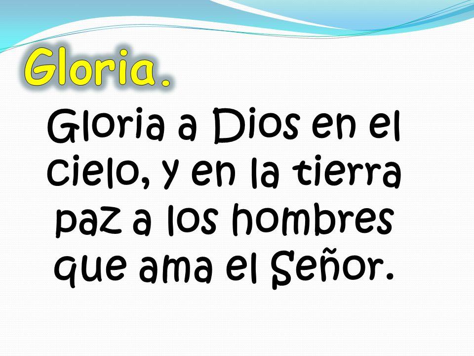 Gloria. Gloria a Dios en el cielo, y en la tierra paz a los hombres que ama el Señor.