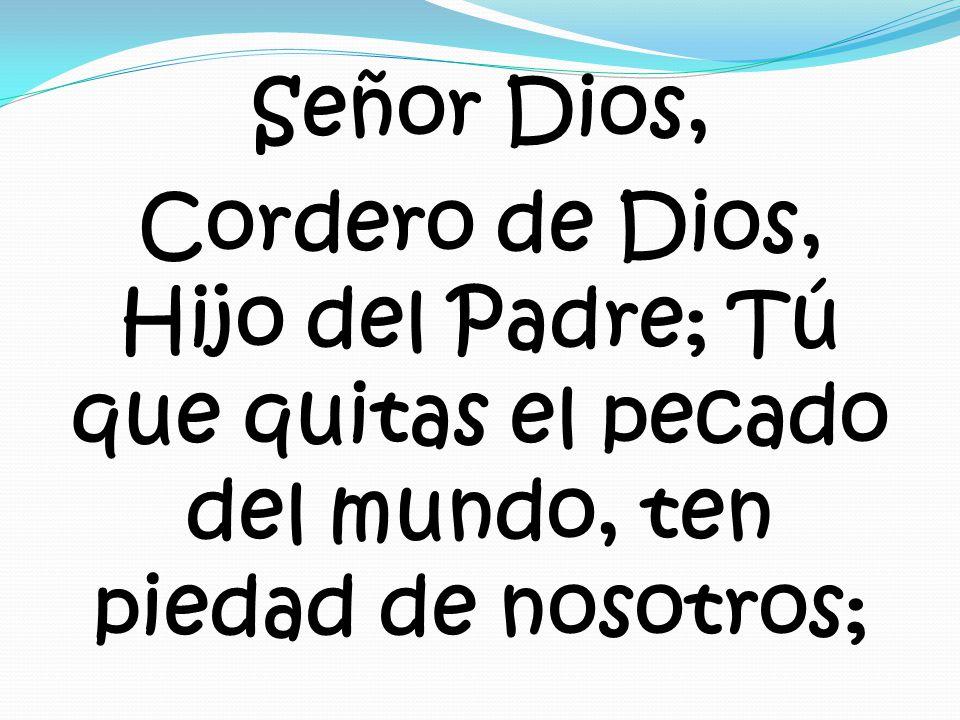 Señor Dios, Cordero de Dios, Hijo del Padre; Tú que quitas el pecado del mundo, ten piedad de nosotros;