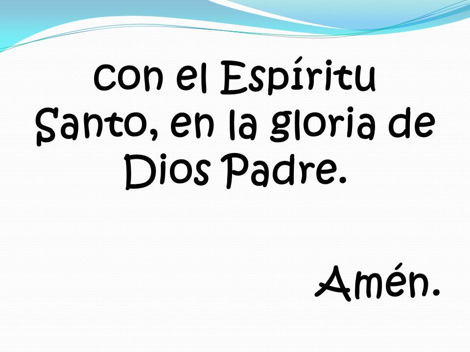 con el Espíritu Santo, en la gloria de Dios Padre. Amén.
