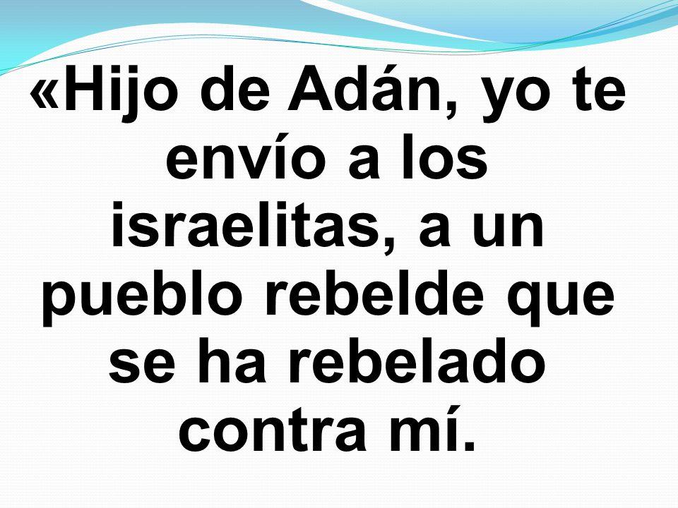 «Hijo de Adán, yo te envío a los israelitas, a un pueblo rebelde que se ha rebelado contra mí.