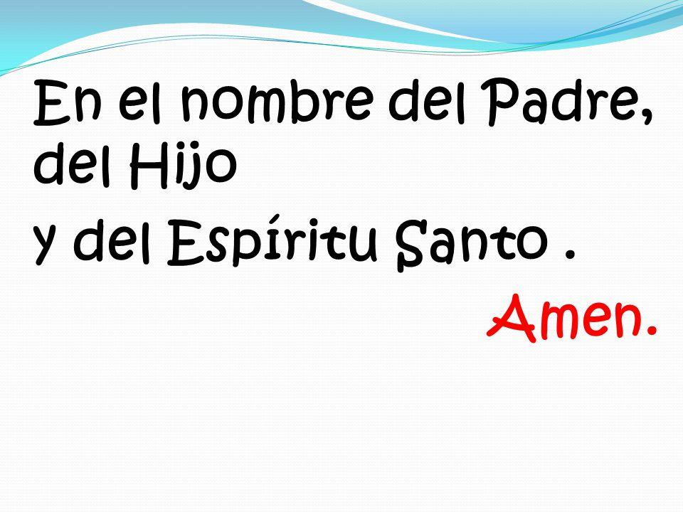En el nombre del Padre, del Hijo y del Espíritu Santo . Amen.