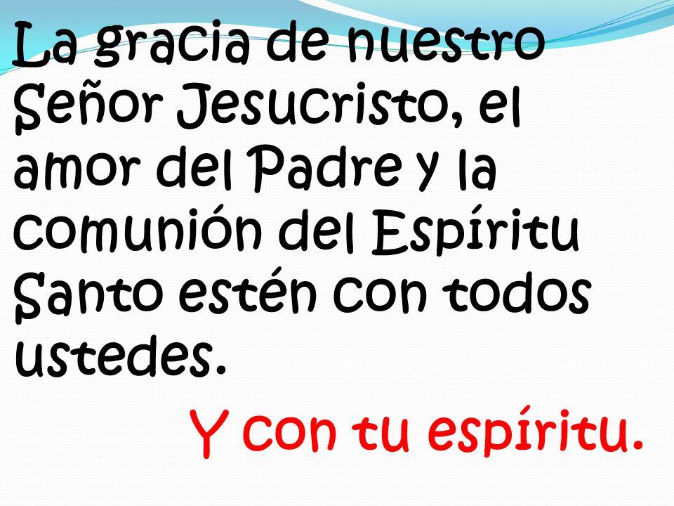 La gracia de nuestro Señor Jesucristo, el amor del Padre y la comunión del Espíritu Santo estén con todos ustedes.