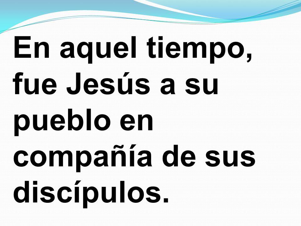 En aquel tiempo, fue Jesús a su pueblo en compañía de sus discípulos.