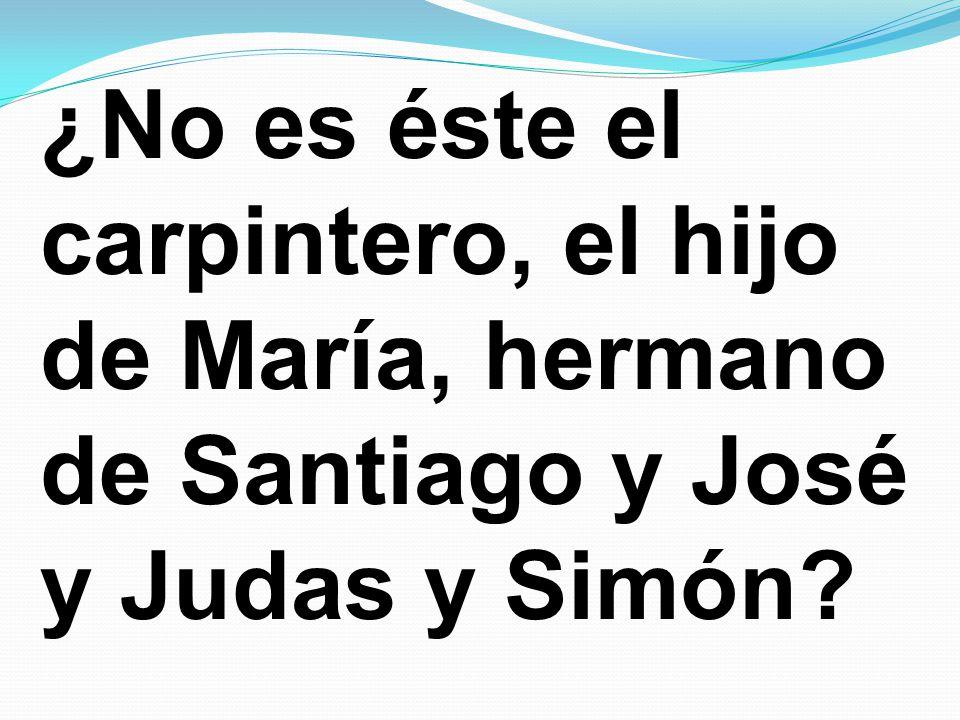 ¿No es éste el carpintero, el hijo de María, hermano de Santiago y José y Judas y Simón