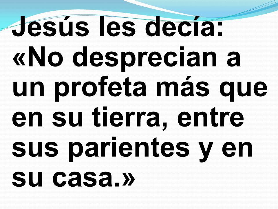 Jesús les decía: «No desprecian a un profeta más que en su tierra, entre sus parientes y en su casa.»