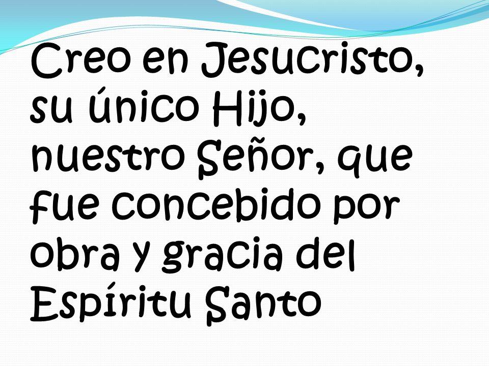 Creo en Jesucristo, su único Hijo, nuestro Señor, que fue concebido por obra y gracia del Espíritu Santo