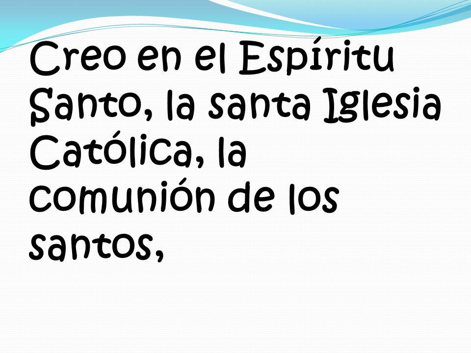 Creo en el Espíritu Santo, la santa Iglesia Católica, la comunión de los santos,