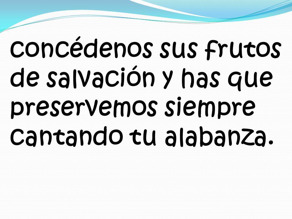 concédenos sus frutos de salvación y has que preservemos siempre cantando tu alabanza.