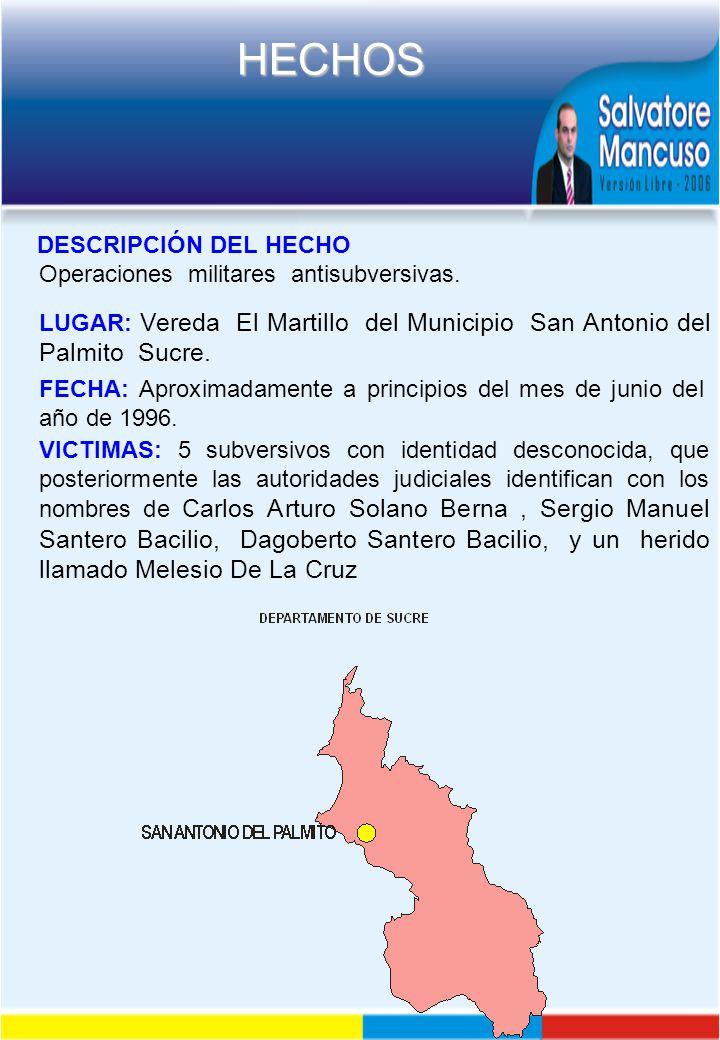 DESCRIPCIÓN DEL HECHO Operaciones militares antisubversivas. LUGAR: Vereda El Martillo del Municipio San Antonio del Palmito Sucre.