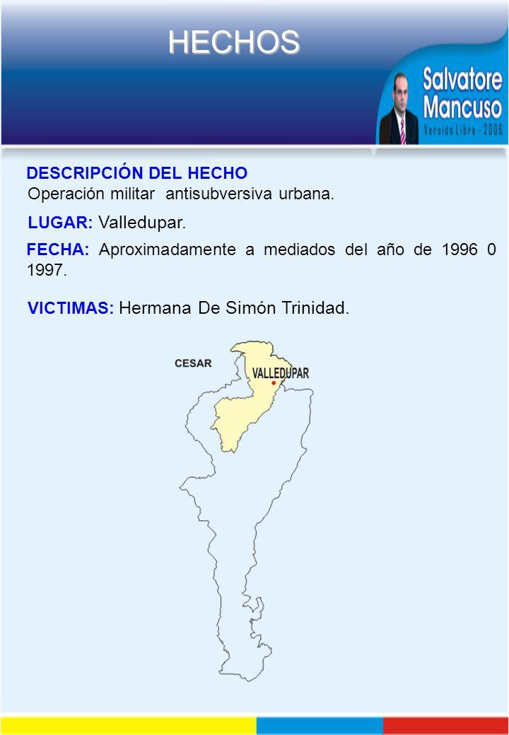 DESCRIPCIÓN DEL HECHO Operación militar antisubversiva urbana. LUGAR: Valledupar. FECHA: Aproximadamente a mediados del año de 1996 0 1997.