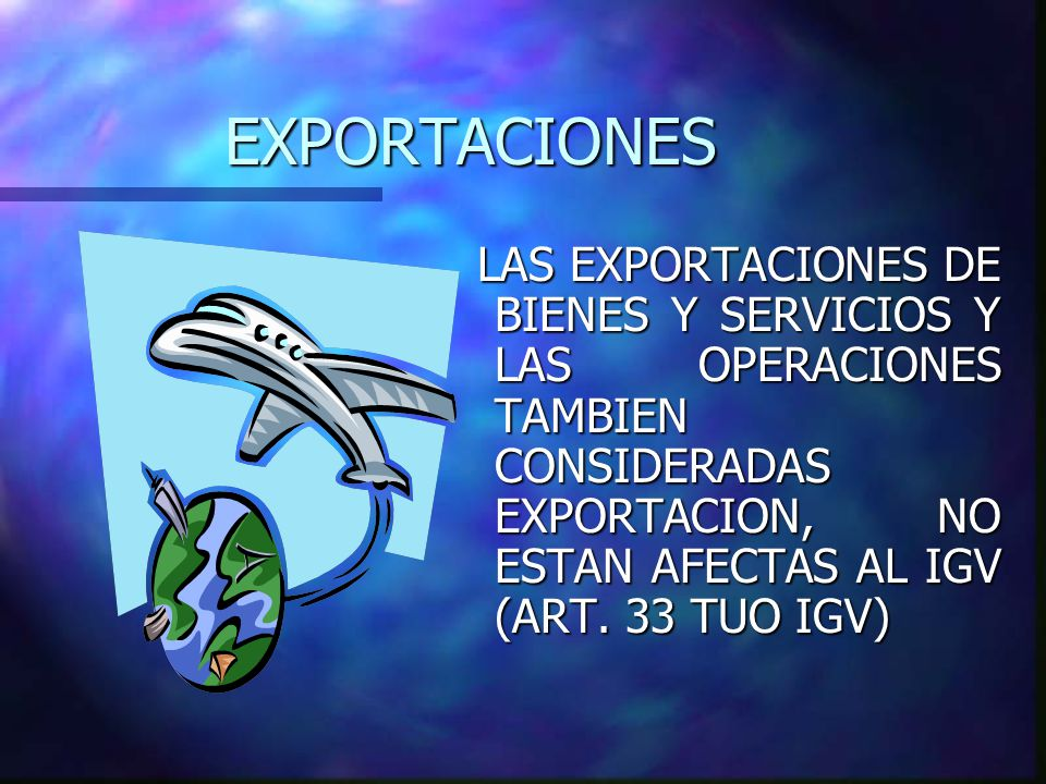 EXPORTACIONES LAS EXPORTACIONES DE BIENES Y SERVICIOS Y LAS OPERACIONES TAMBIEN CONSIDERADAS EXPORTACION, NO ESTAN AFECTAS AL IGV (ART.