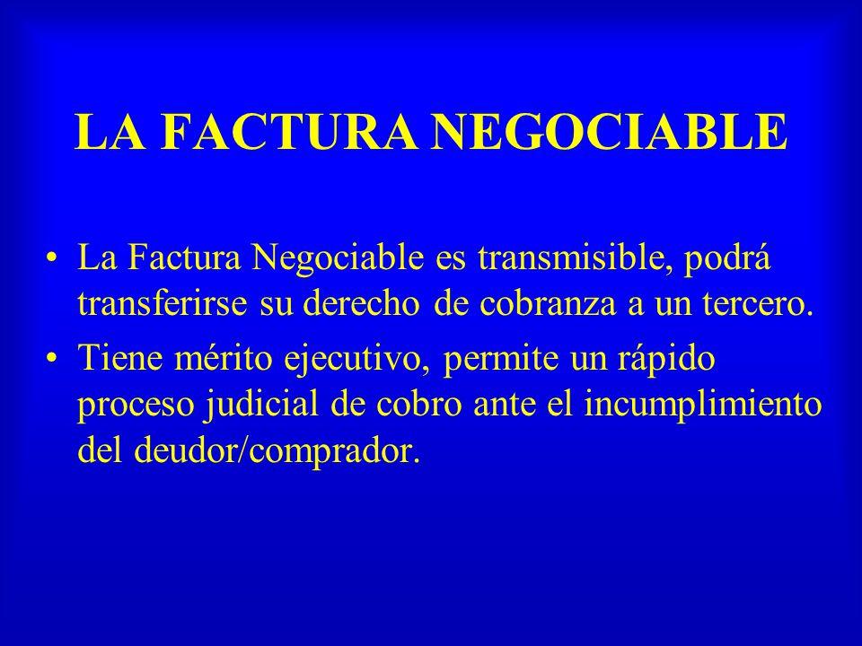 LA FACTURA NEGOCIABLE La Factura Negociable es transmisible, podrá transferirse su derecho de cobranza a un tercero.