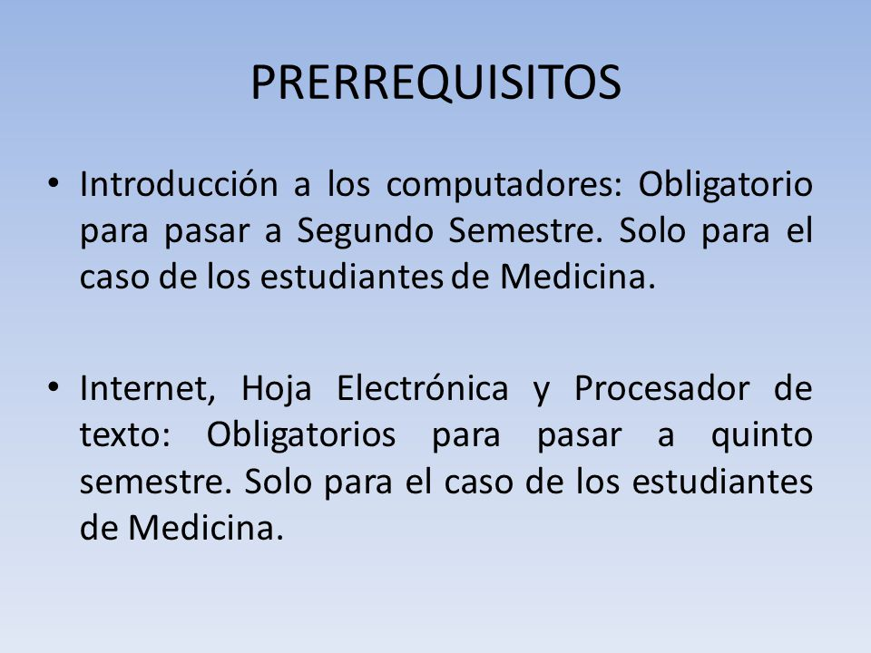 PRERREQUISITOS Introducción a los computadores: Obligatorio para pasar a Segundo Semestre. Solo para el caso de los estudiantes de Medicina.