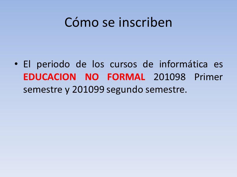 Cómo se inscriben El periodo de los cursos de informática es EDUCACION NO FORMAL 201098 Primer semestre y 201099 segundo semestre.