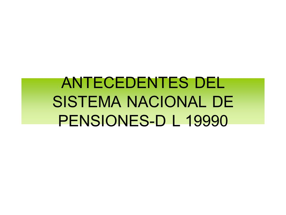 ANTECEDENTES DEL SISTEMA NACIONAL DE PENSIONES-D L 19990