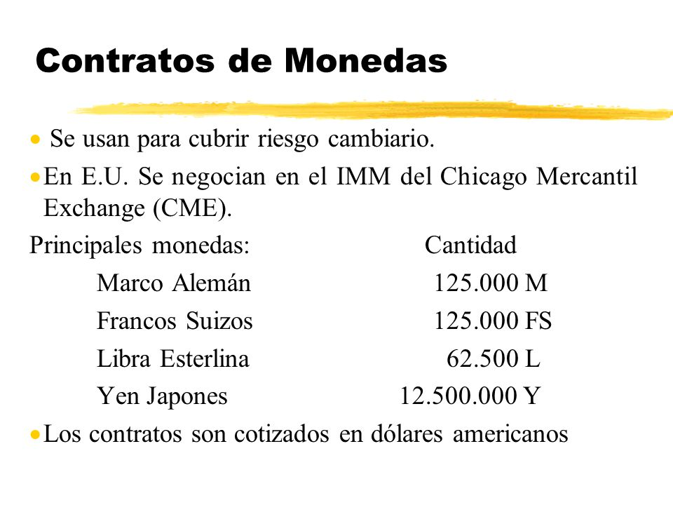 Contratos de Monedas Se usan para cubrir riesgo cambiario.