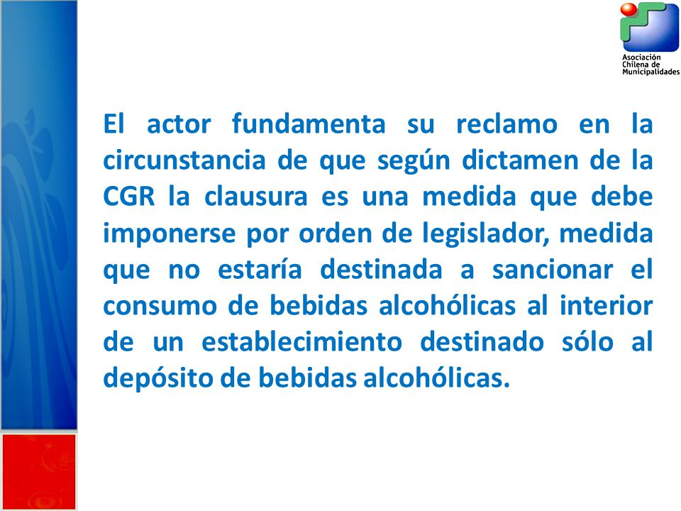 El actor fundamenta su reclamo en la circunstancia de que según dictamen de la CGR la clausura es una medida que debe imponerse por orden de legislador, medida que no estaría destinada a sancionar el consumo de bebidas alcohólicas al interior de un establecimiento destinado sólo al depósito de bebidas alcohólicas.