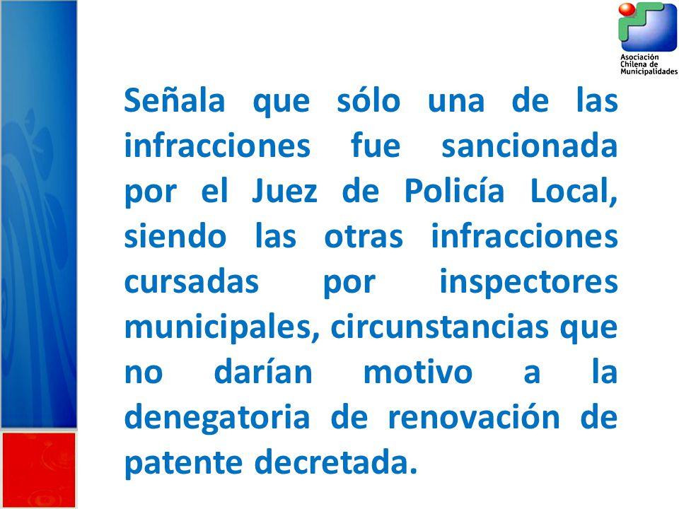 Señala que sólo una de las infracciones fue sancionada por el Juez de Policía Local, siendo las otras infracciones cursadas por inspectores municipales, circunstancias que no darían motivo a la denegatoria de renovación de patente decretada.