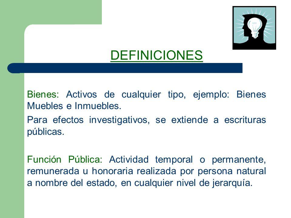 DEFINICIONES Bienes: Activos de cualquier tipo, ejemplo: Bienes Muebles e Inmuebles. Para efectos investigativos, se extiende a escrituras públicas.