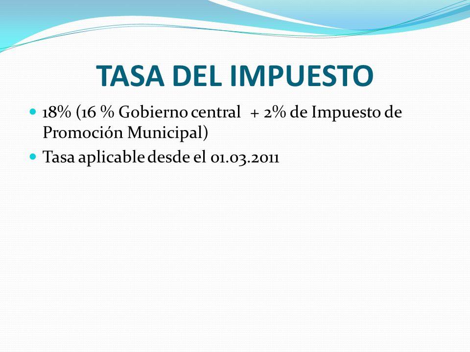 TASA DEL IMPUESTO 18% (16 % Gobierno central + 2% de Impuesto de Promoción Municipal) Tasa aplicable desde el 01.03.2011.