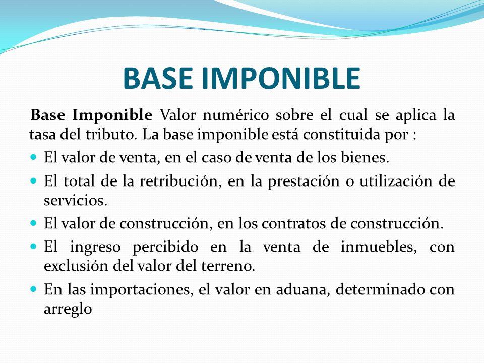BASE IMPONIBLE Base Imponible Valor numérico sobre el cual se aplica la tasa del tributo. La base imponible está constituida por :
