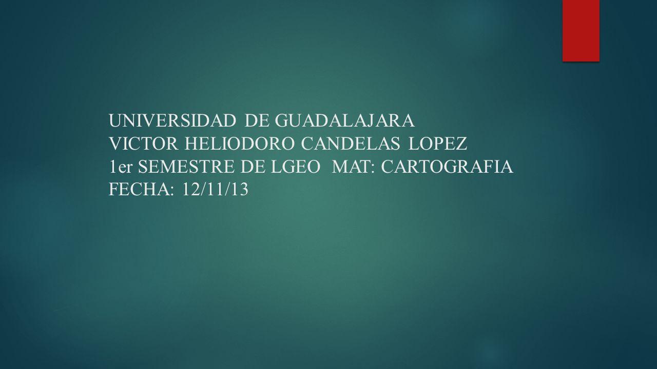 UNIVERSIDAD DE GUADALAJARA VICTOR HELIODORO CANDELAS LOPEZ 1er SEMESTRE DE LGEO MAT: CARTOGRAFIA FECHA: 12/11/13