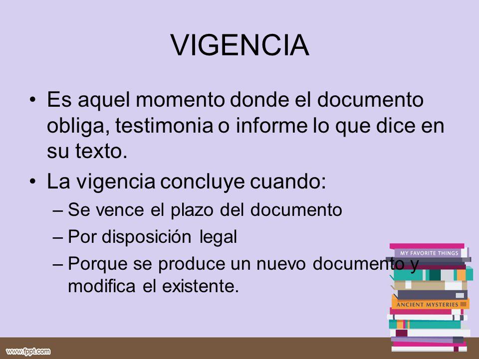 VIGENCIA Es aquel momento donde el documento obliga, testimonia o informe lo que dice en su texto. La vigencia concluye cuando: