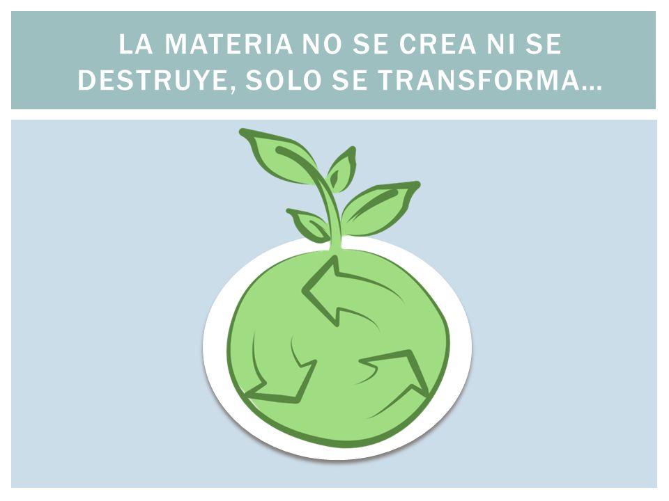 La materia no se crea ni se destruye, solo se transforma…