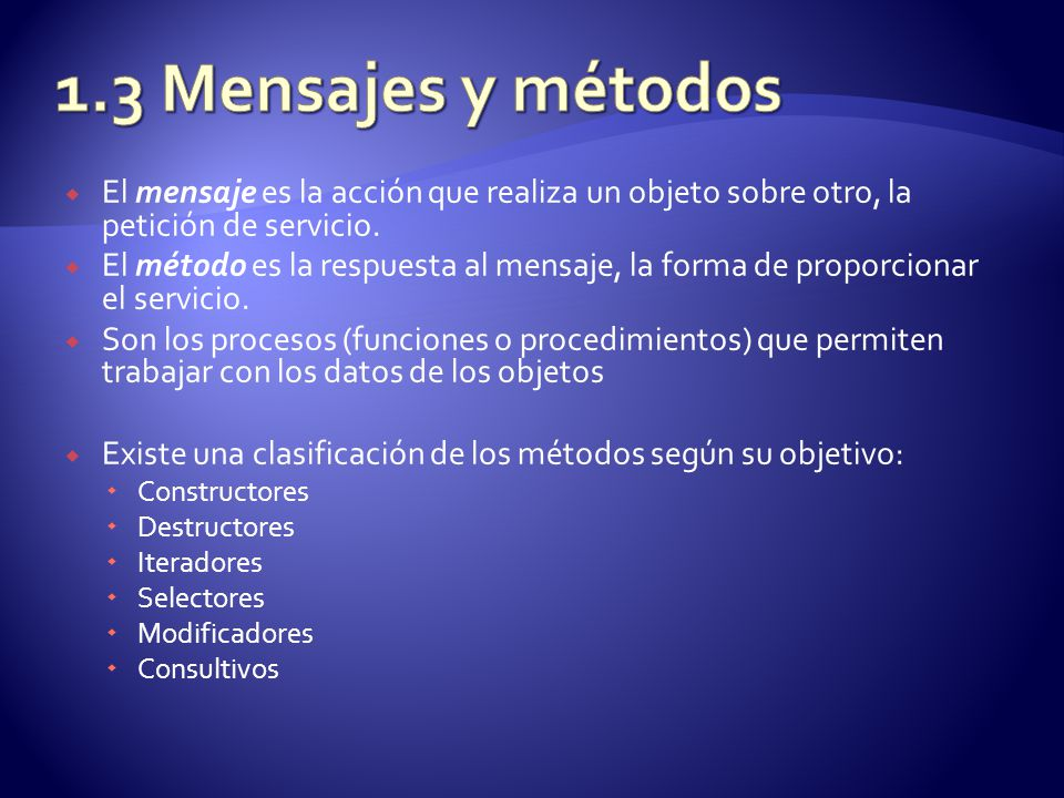1.3 Mensajes y métodos El mensaje es la acción que realiza un objeto sobre otro, la petición de servicio.