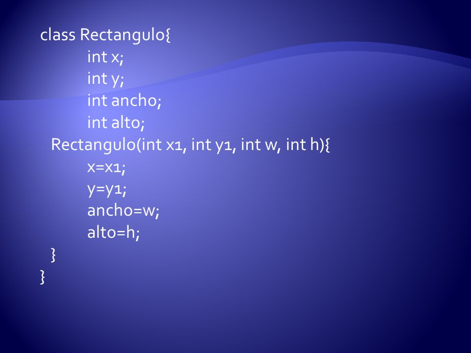 class Rectangulo{ int x; int y; int ancho; int alto; Rectangulo(int x1, int y1, int w, int h){ x=x1;