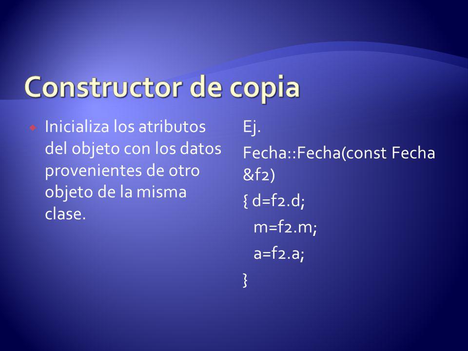 Constructor de copia Inicializa los atributos del objeto con los datos provenientes de otro objeto de la misma clase.