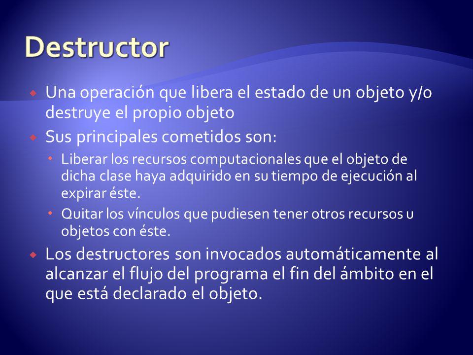 Destructor Una operación que libera el estado de un objeto y/o destruye el propio objeto. Sus principales cometidos son: