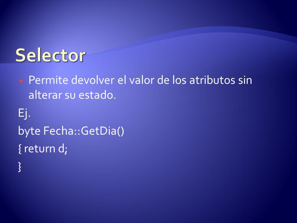 Selector Permite devolver el valor de los atributos sin alterar su estado. Ej. byte Fecha::GetDia()