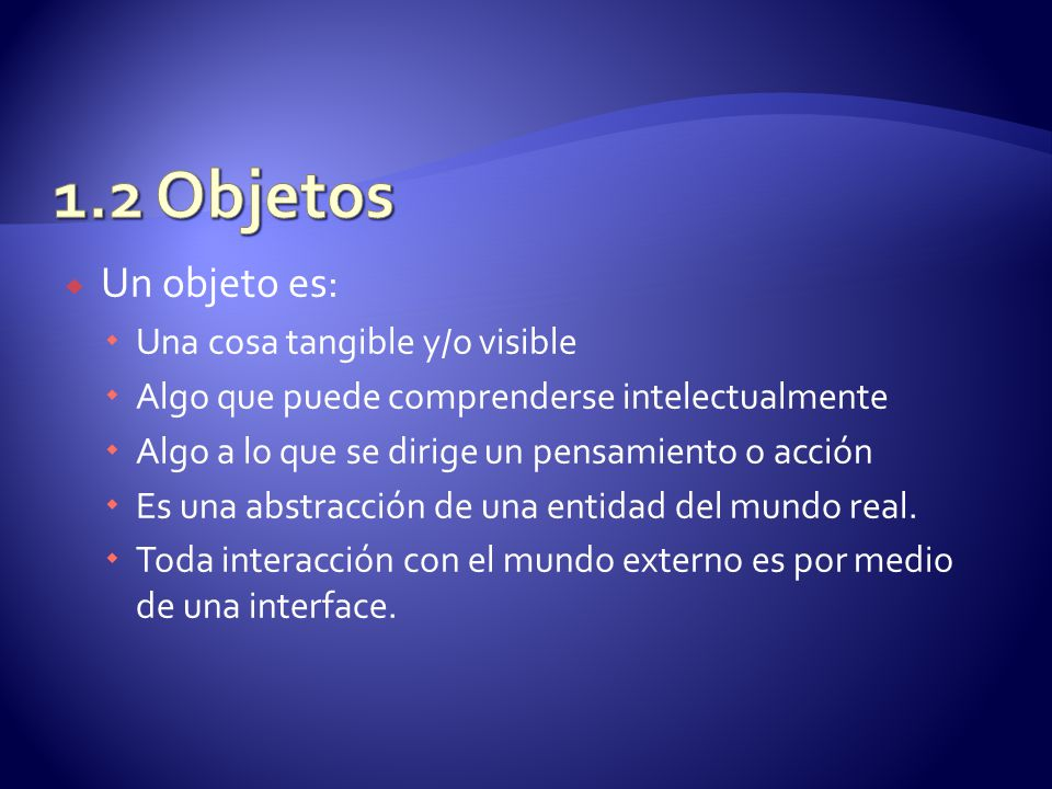 1.2 Objetos Un objeto es: Una cosa tangible y/o visible