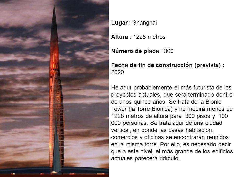 Lugar : Shanghai Altura : 1228 metros Número de pisos : 300 Fecha de fin de construcción (prevista) : 2020.