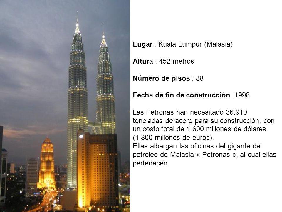 Lugar : Kuala Lumpur (Malasia) Altura : 452 metros Número de pisos : 88 Fecha de fin de construcción :1998 Las Petronas han necesitado 36.910 toneladas de acero para su construcción, con un costo total de 1.600 millones de dólares (1.300 millones de euros).