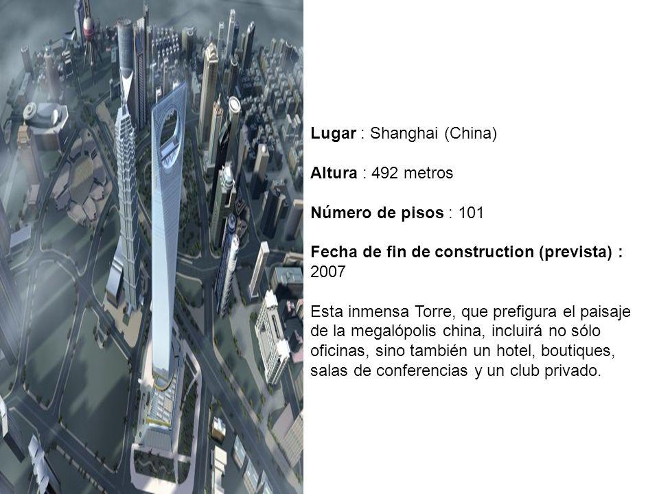 Lugar : Shanghai (China) Altura : 492 metros Número de pisos : 101 Fecha de fin de construction (prevista) : 2007 Esta inmensa Torre, que prefigura el paisaje de la megalópolis china, incluirá no sólo oficinas, sino también un hotel, boutiques, salas de conferencias y un club privado.