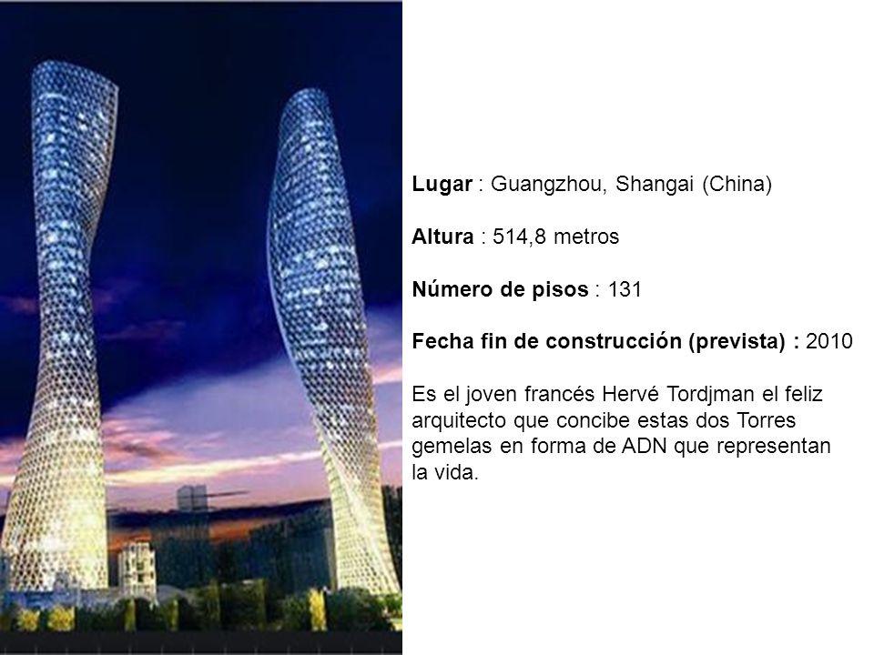 Lugar : Guangzhou, Shangai (China) Altura : 514,8 metros Número de pisos : 131 Fecha fin de construcción (prevista) : 2010 Es el joven francés Hervé Tordjman el feliz arquitecto que concibe estas dos Torres gemelas en forma de ADN que representan la vida.